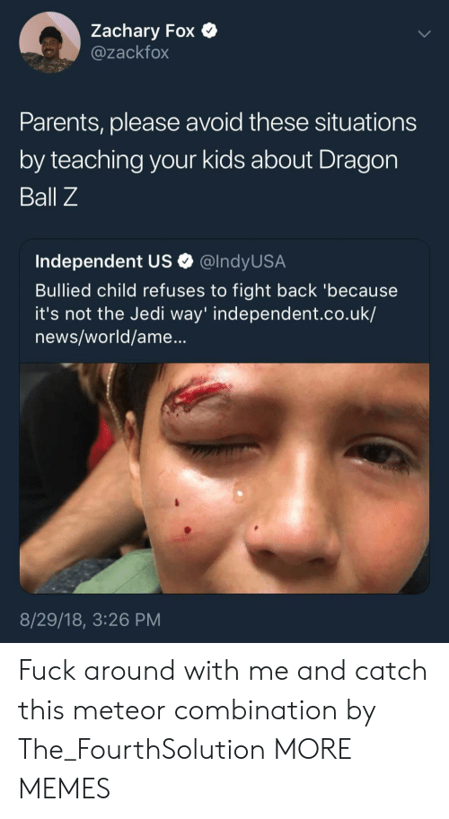Ames: Zachary Fox  @zackfox  Parents, please avoid these situations  by teaching your kids about Dragon  Ball Z  Independent US Q @lndyUS.A  Bullied child refuses to fight back 'because  it's not the Jedi way' independent.co.uk/  news/world/ame...  8/29/18, 3:26 PM Fuck around with me and catch this meteor combination by The_FourthSolution MORE MEMES