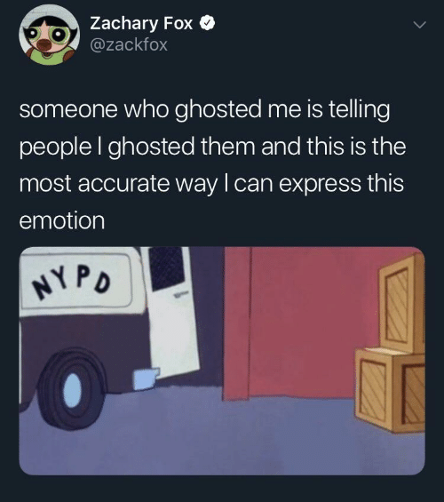 Express, Fox, and Who: Zachary Fox  @zackfox  someone who ghosted me is telling  people I ghosted them and this is the  most accurate way lcan express this  emotion  PD
