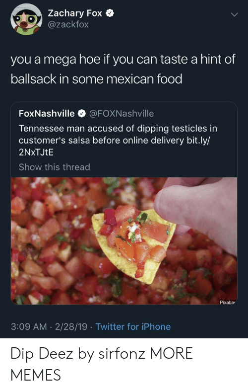 salsa: Zachary Fox  @zackfox  you a mega hoe if you can taste a hint of  ballsack in some mexican food  FoxNashville @FOXNashville  Tennessee man accused of dipping testicles in  customer's salsa before online delivery bit.ly/  2NxTJtE  Show this thread  Pixabav  3:09 AM 2/28/19 Twitter for iPhone Dip Deez by sirfonz MORE MEMES