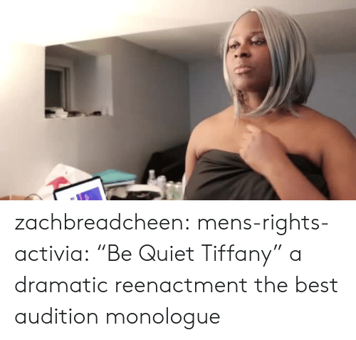 """be quiet: zachbreadcheen: mens-rights-activia:  """"Be Quiet Tiffany"""" a dramatic reenactment  the best audition monologue"""