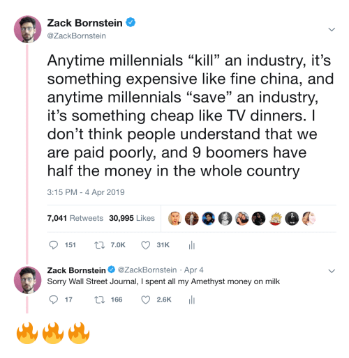 "Money, Sorry, and China: Zack Bornstein  @ZackBornstein  Anytime millennials ""kill an industry, it's  something expensive like fine china, and  anytime millennials ""save"" an industry,  it's something cheap like TV dinners. I  don't think people understand that we  are paid poorly, and 9 boomers have  half the money in the whole country  3:15 PM-4 Apr 2019  7,041 Retweets 30,995 Likes  ס 151 t: 7.OK  31 K  ili  Zack Bornstein Φ @ZackBornstein . Apr 4  Sorry Wall Street Journal, I spent all my Amethyst money on milk  ס17 166 2.6K 111 🔥🔥🔥"