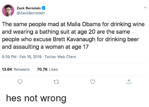 Malia Obama: Zack Bornstein  @ZackBornstein  The same people mad at Malia Obama for drinking wine  and wearing a bathing suit at age 20 are the same  people who excuse Brett Kavanaugh for drinking beer  and assaulting a woman at age 17  6:39 PM Feb 18, 2019 Twitter Web Client  13.6K Retweets  70.7K Likes hes not wrong