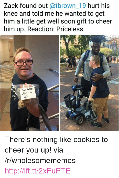 """To Cheer You Up: Zack found out @tbrown_19 hurt his  knee and told me he wanted to get  him a little get well soon gift to cheer  him up. Reaction: Priceless  Feel betfer  zack <p>There's nothing like cookies to cheer you up! via /r/wholesomememes <a href=""""http://ift.tt/2xFuPTE"""">http://ift.tt/2xFuPTE</a></p>"""