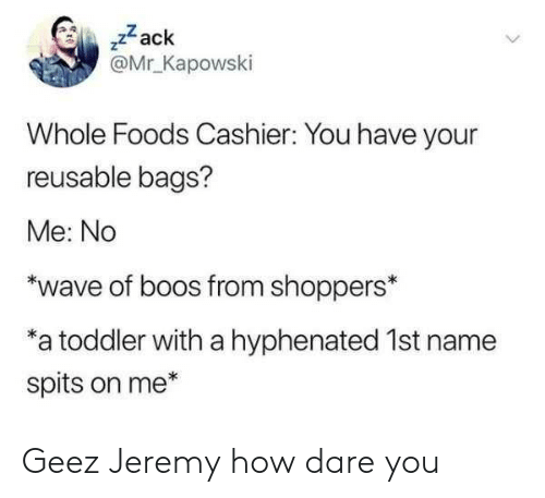 """Boos: ,zack  @Mr Kapowski  Whole Foods Cashier: You have your  reusable bags?  Me: No  """"wave of boos from shoppers*  a toddler with a hyphenated 1st name  spits on me* Geez Jeremy how dare you"""