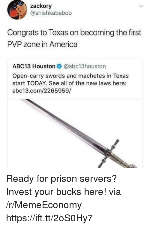 America, Prison, and Abc13: zackory  @shishkababoo  Congrats to Texas on becoming the first  PVP zone in America  ABC13 Houston @abc13houston  Open-carry swords and machetes in Texas  start TODAY. See all of the new laws here:  abc13.com/2265959/ Ready for prison servers? Invest your bucks here! via /r/MemeEconomy https://ift.tt/2oS0Hy7