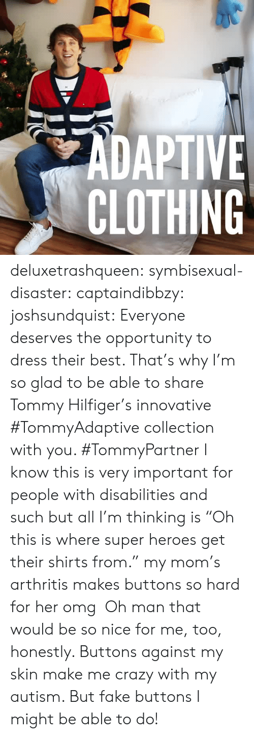 """Crazy, Facebook, and Fake: ZADAPTIVE  CLOTHING deluxetrashqueen:  symbisexual-disaster:  captaindibbzy:  joshsundquist:   Everyone deserves the opportunity to dress their best. That's why I'm so glad to be able to share Tommy Hilfiger's innovative #TommyAdaptivecollection with you. #TommyPartner   I know this is very important for people with disabilities and such but all I'm thinking is""""Oh this is where super heroes get their shirts from.""""  my mom's arthritis makes buttons so hard for her omg  Oh man that would be so nice for me, too, honestly. Buttons against my skin make me crazy with my autism. But fake buttons I might be able to do!"""