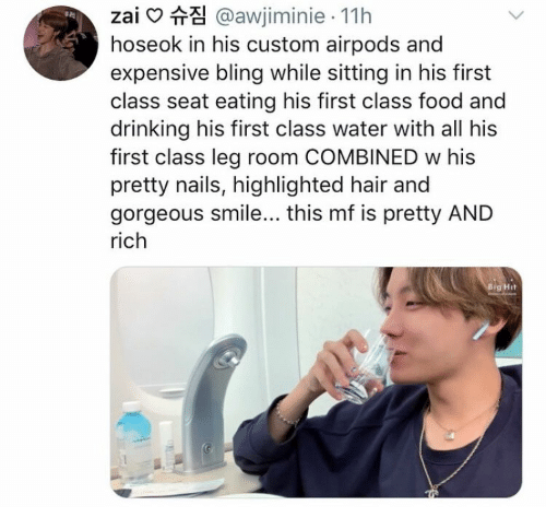 Bling, Drinking, and Food: zai @awjiminie 11h  hoseok in his custom airpods and  expensive bling while sitting in his first  class seat eating his first class food and  drinking his first class water with all his  first class leg room COMBINED w his  pretty nails, highlighted hair and  gorgeous smile... this mf is pretty AND  rich  Big Hit