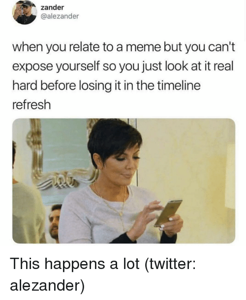 refresh: zander  @alezander  when you relate to a meme but you can't  expose yourself so you just look at it real  hard before losing it in the timeline  refresh This happens a lot (twitter: alezander)