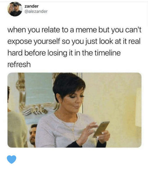 refresh: zander  @alezander  when you relate to a meme but you can't  expose yourself so you just look at it real  hard before losing it in the timeline  refresh 💙