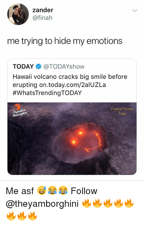 Memes, Hawaii, and Smile: zander  @finah  me trying to hide my emotion:s  TODAY @TODAYshow  Hawaii volcano cracks big smile before  erupting on.today.com/2alUZLa  #WhatsTrendingTODAY  Tropical Visions  Video Me asf 😅😂😂 Follow @theyamborghini 🔥🔥🔥🔥🔥🔥🔥🔥