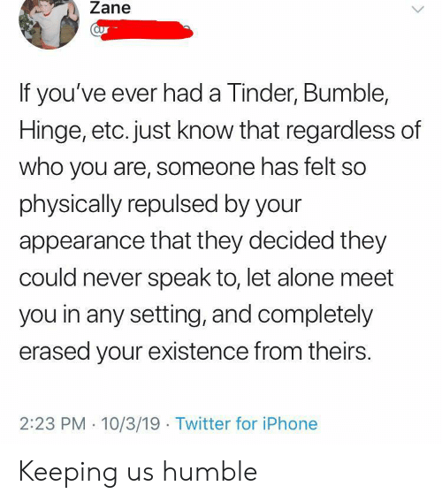 Humble: Zane  aur  If you've ever had a Tinder, Bumble,  Hinge, etc. just know that regardless of  who you are, someone has felt so  physically repulsed by your  appearance that they decided they  could never speak to, let alone meet  you in any setting, and completely  erased your existence from theirs  2:23 PM 10/3/19 Twitter for iPhone Keeping us humble