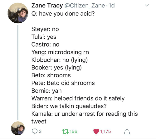 arrest: Zane Tracy @Citizen_Zane· 1d  Q: have you done acid?  Steyer: no  Tulsi: yes  Castro: no  Yang: microdosing rn  Klobuchar: no (lying)  Booker: yes (lying)  Beto: shrooms  Pete: Beto did shrooms  Bernie: yah  Warren: helped friends do it safely  Biden: we talkin quaaludes?  Kamala: ur under arrest for reading this  tweet  17156  3  1,175  <>