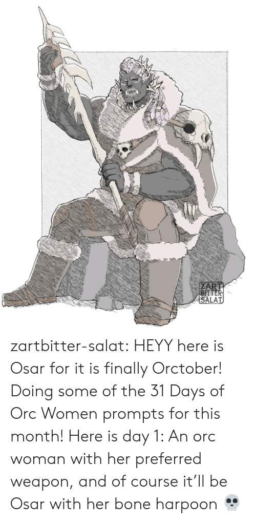 bitter: ZART  BITTER  SALAT zartbitter-salat:  HEYY here is Osar for it is finally Orctober! Doing some of the 31 Days of Orc Women prompts for this month! Here is day 1:  An orc woman with her preferred weapon, and of course it'll be Osar with her bone harpoon  💀
