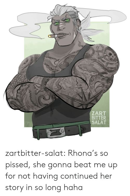 Continued: ZART  BITTER  SALAT zartbitter-salat:  Rhona's so pissed, she gonna beat me up for not having continued her story in so long haha