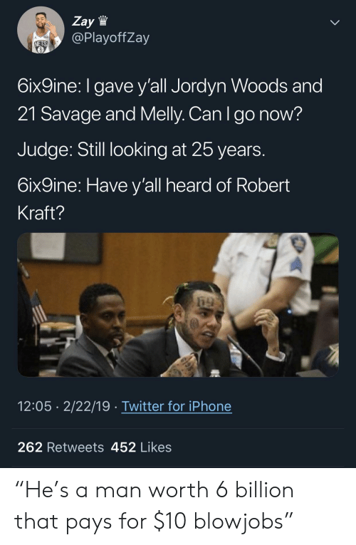 """Iphone, Savage, and Twitter: Zay lW  @PlayoffZay  NETS  6ix9ine: I gave y'all Jordyn Woods and  21 Savage and Melly. Can Igo now?  Judge: Still looking at 25 years  6ix9ine: Have y'all heard of Robert  Kraft?  12:05 2/22/19 Twitter for iPhone  262 Retweets 452 Likes """"He's a man worth 6 billion that pays for $10 blowjobs"""""""