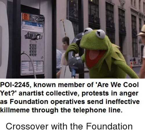 Cool, Collective, and Bertstrips: ZEE  BEE  CLt  EtE  POI-2245, known member of 'Are We Cool  Yet?' anartist collective, protests in anger  as Foundation operatives send ineffective  killmeme through the telephone line. Crossover with the Foundation