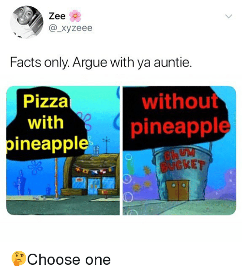 Pineappl: Zee  @_xyzeee  Facts only. Argue with ya auntie.  Pizza  with  pineappl  without  pineapple  KET 🤔Choose one