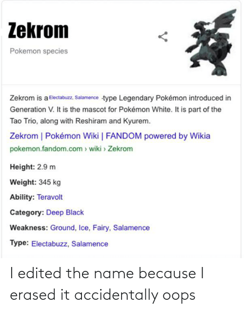 Salamence: Zekrom  Pokemon species  Zekrom is a Electabuzz, Salamence type Legendary Pokémon introduced in  Generation V. It is the mascot for Pokémon White. It is part of the  Tao Trio, along with Reshiram and Kyurem.  Zekrom   Pokémon Wiki   FANDOM powered by Wikia  pokemon.fandom.com > wiki > Zekrom  Height: 2.9 m  Weight: 345 kg  Ability: Teravolt  Category: Deep Black  Weakness: Ground, Ice, Fairy, Salamence  Type: Electabuzz, Salamence I edited the name because I erased it accidentally oops