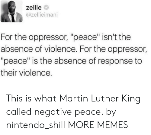 """luther: zellie  @zellieimani  For the oppressor, """"peace"""" isn't the  absence of violence. For the oppressor,  """"peace"""" is the absence of response to  their violence. This is what Martin Luther King called negative peace. by nintendo_shill MORE MEMES"""