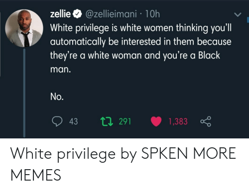 White Privilege: @zellieimani 1 0h  White privilege is white women thinking you'll  automatically be interested in them because  they're a white woman and you're a Black  zellie  man.  No.  ti291  1,383  43 White privilege by SPKEN MORE MEMES