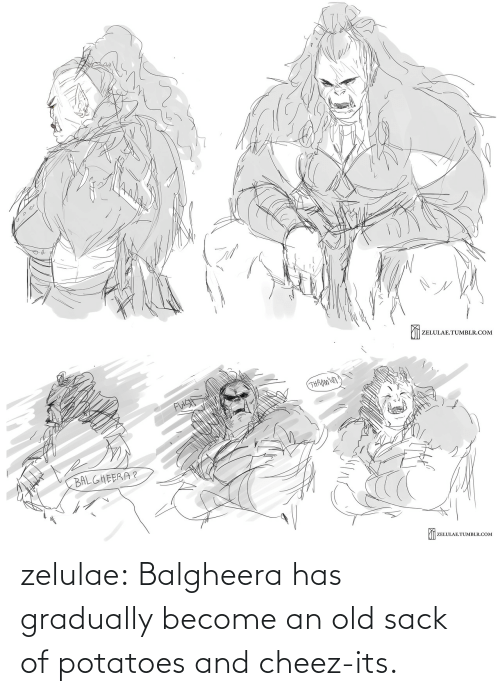 Become: zelulae:  Balgheera has gradually become an old sack of potatoes and cheez-its.
