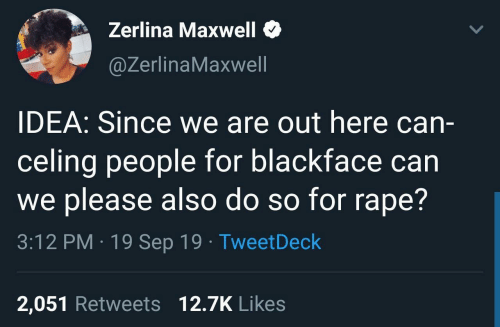Retweets: Zerlina Maxwell  @ZerlinaMaxwell  IDEA: Since we are out here can-  celing people for blackface can  we please also do so for rape?  3:12 PM · 19 Sep 19 · TweetDeck  2,051 Retweets 12.7K Likes
