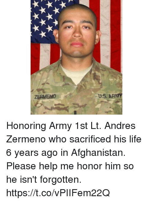 Andres: ZERMENO  U.S. ARMY Honoring Army 1st Lt. Andres Zermeno who sacrificed his life 6 years ago in Afghanistan. Please help me honor him so he isn't forgotten. https://t.co/vPIIFem22Q
