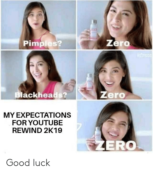 youtube.com, Zero, and Good: Zero  Pimples?  Zero  Blackheads?  MY EXPECTATIONS  FOR YOUTUBE  REWIND 2K19  EZERO Good luck
