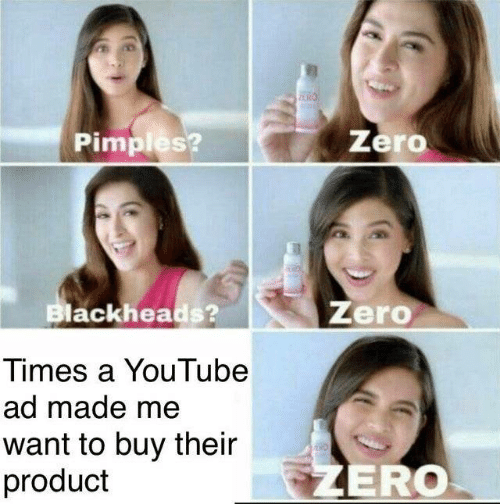 product: Zero  Pimples?  Zero  Blackheads?  Times a YouTube  ad made me  want to buy their  product  ZERO