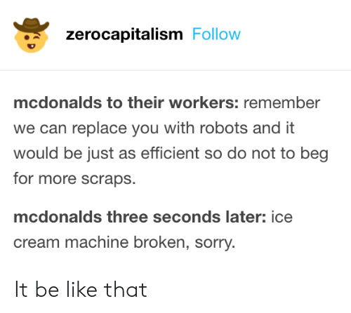 efficient: zerocapitalism Follow  mcdonalds to their workers: remember  we can replace you with robots and it  would be just as efficient so do not to beg  for more scraps.  mcdonalds three seconds later: ice  cream machine broken, sorry. It be like that