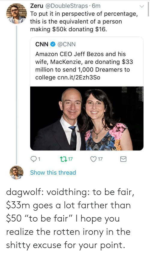 """mackenzie: Zeru @DoubleStraps 6m  To put it in perspective of percentage,  this is the equivalent of a person  making $50k donating $16.  CNN @CNN  Amazon CEO Jeff Bezos and his  wife, MacKenzie, are donating $33  million to send 1,000 Dreamers to  college cnn.it/2Ezh3So  01  17  Show this thread dagwolf: voidthing:  to be fair, $33m goes a lot farther than $50  """"to be fair""""  I hope you realize the rotten irony in the shitty excuse for your point."""