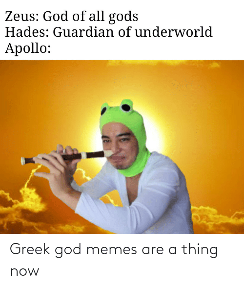 Apollo: Zeus: God of all gods  Hades: Guardian of underworld  Apollo: Greek god memes are a thing now