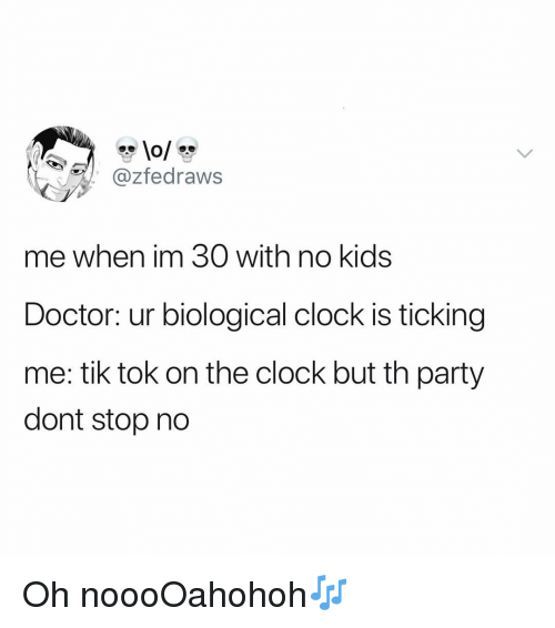 Biological: @zfedraws  me when im 30 with no kids  Doctor: ur biological clock is ticking  me: tik tok on the clock but th party  dont stop no Oh noooOahohoh🎶