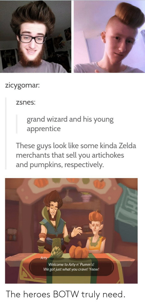 Heroes, Zelda, and Grand: Zicygomar.  zsnes:  grand wizard and his your  apprentice  These guys look like some kinda Zelda  merchants that sell you artichokes  and pumpkins, respectively.  Welcome to Arty n' Pumm's!  We got just what you crave! Yeow! The heroes BOTW truly need.