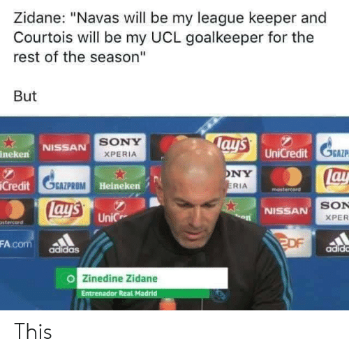 "Adidas, Memes, and Real Madrid: Zidane: ""Navas will be my league keeper and  Courtois will be my UCL goalkeeper for the  rest of the season""  But  SONY  XPERIA  NISSAN  ineken  UniCredit  GAZP  NY  RIA  lay  tos  Credit  OGAZPROM  Heineken  ay'  SON  XPER  NİSSAN  UniC  stercard  FA.com adidas  adidc  Zinedine Zidane  Entrenador Real Madrid This"