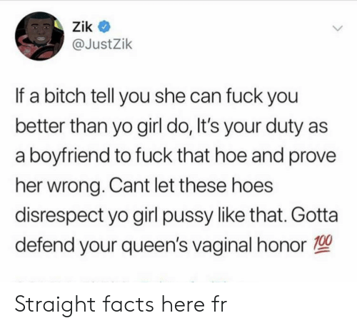 Bitch, Facts, and Fuck You: Zik  @JustZik  If a bitch tell you she can fuck you  better than yo girl do, It's your duty  a boyfriend to fuck that hoe and prove  her wrong. Cant let these hoes  disrespect yo girl pussy like that. Gotta  defend your queen's vaginal honor Straight facts here fr