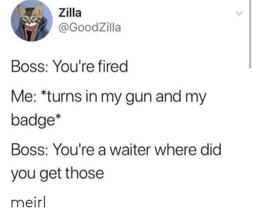 where did: Zilla  @GoodZilla  Boss: You're fired  Me: *turns in my gun and my  badge*  Boss: You're a waiter where did  you get those meirl