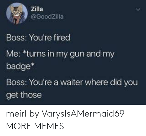 Waiter: Zilla  @GoodZilla  Boss: You're fired  Me: *turns in my gun and my  badge*  Boss: You're a waiter where did you  get those meirl by VarysIsAMermaid69 MORE MEMES