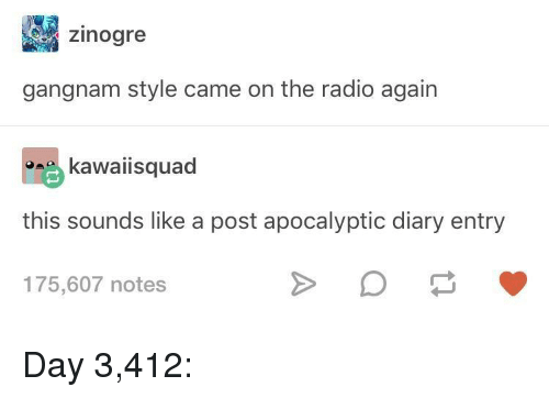 Radio, Gangnam Style, and Day: zinogre  gangnam style came on the radio again  kawaiisquad  this sounds like a post apocalyptic diary entry  175,607 notes Day 3,412: