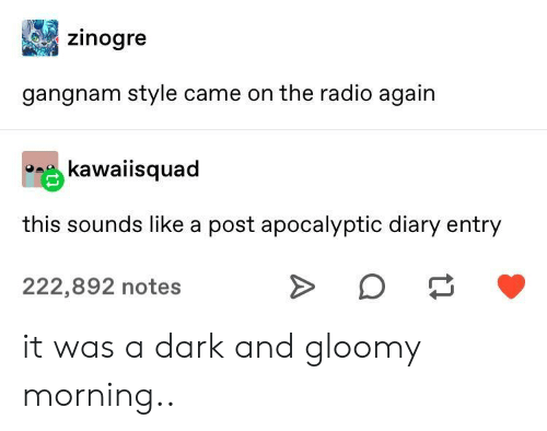 Radio, Gangnam Style, and Dark: Zinogre  gangnam style came on the radio again  kawaiisquad  this sounds like a post apocalyptic diary entry  222,892 notes it was a dark and gloomy morning..