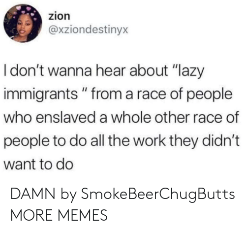 """Immigrants: zion  @xziondestinyx  Idon't wanna hear about """"lazy  immigrants"""" from a race of people  who enslaved a whole other race of  people to do all the work they didn't  want to do DAMN by SmokeBeerChugButts MORE MEMES"""