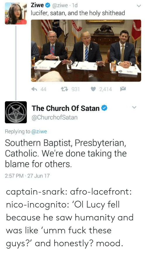 Were Done: Ziwe @ziwe 1d  lucifer, satan, and the holy shithead  わ44 다 931 2,414  The Church Of Satan  @ChurchofSatan  Replying to @ziwe  Southern Baptist, Presbyteriar,  Catholic. We're done taking the  blame for others.  2:57 PM 27 Jun 17 captain-snark: afro-lacefront:  nico-incognito:   'Ol Lucy fell because he saw humanity and was like 'umm fuck these guys?' and honestly? mood.
