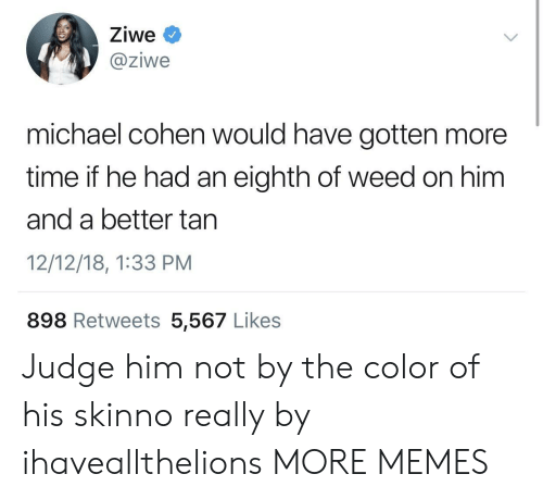 cohen: Ziwe  @ziwe  michael cohen would have gotten more  time if he had an eighth of weed on him  and a better tan  12/12/18, 1:33 PM  898 Retweets 5,567 Likes Judge him not by the color of his skinno really by ihaveallthelions MORE MEMES