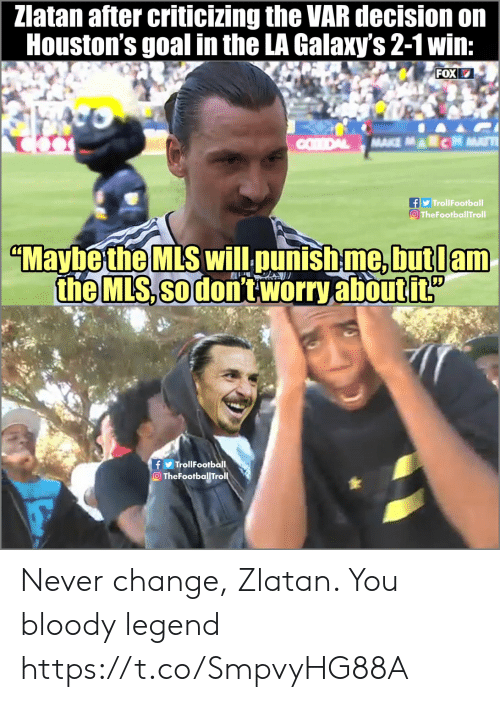 Memes, Goal, and Change: Zlatan after criticizing the VAR decision on  Houston's goal in the LA Galaxy's 2-1 win:  FOX  TrollFootball  O TheFootballTroll  MaybetheMLS wilL punishme.butlam  the MLS, so don't worry aboutit  fTrollFootball  TheFootballTroll Never change, Zlatan. You bloody legend https://t.co/SmpvyHG88A