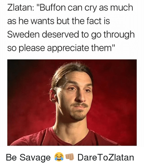 "Memes, Savage, and Appreciate: Zlatan: ""Buffon can cry as much  as he wants but the fact is  Sweden deserved to go through  so please appreciate them"" Be Savage 😂👊🏽 DareToZlatan"
