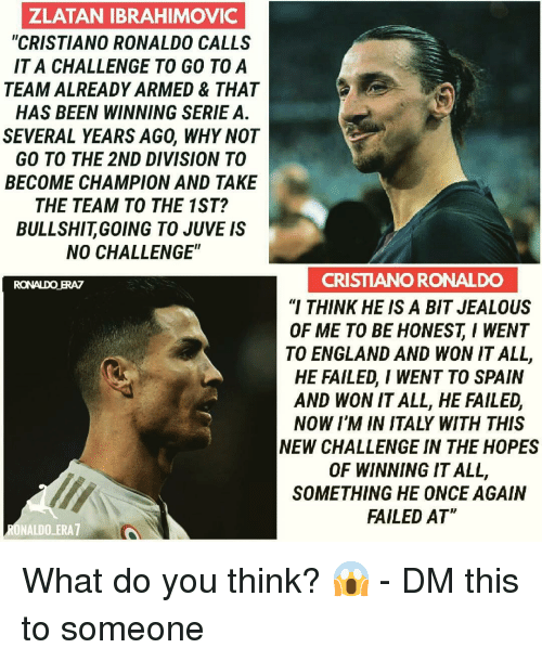 "zlatan: ZLATAN IBRAHIMOVIC  ""CRISTIANO RONALDO CALLS  IT A CHALLENGE TO GO TOA  TEAM ALREADY ARMED & THAT  HAS BEEN WINNING SERIE A.  SEVERAL YEARS AGO, WHY NOT  GO TO THE 2ND DIVISION TO  BECOME CHAMPION AND TAKE  THE TEAM TO THE 1ST?  BULLSHITGOING TO JUVE IS  NO CHALLENGE""  CRISTIANO RONALDO  ""I THINK HE IS A BIT JEALOUS  OF ME TO BE HONESTI WENT  TO ENGLAND AND WON IT ALL,  HE FAILED, I WENT TO SPAIN  AND WON IT ALL, HE FAILED,  NOW I'M IN ITALY WITH THIS  NEW CHALLENGE IN THE HOPES  OF WINNING IT ALL,  SOMETHING HE ONCE AGAIN  FAILED AT  RONALDO ERAZ  ONALDO ERA7 What do you think? 😱 - DM this to someone"
