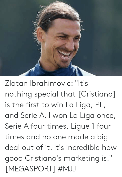 "zlatan: Zlatan Ibrahimovic: ""It's nothing special that [Cristiano] is the first to win La Liga, PL, and Serie A. I won La Liga once, Serie A four times, Ligue 1 four times and no one made a big deal out of it. It's incredible how good Cristiano's marketing is."" [MEGASPORT]   #MJJ"