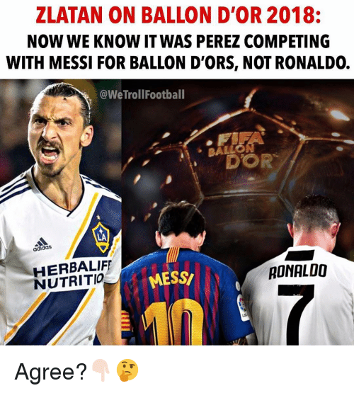 Adidas, Memes, and Messi: ZLATAN ON BALLON D'OR 2018:  NOW WE KNOW IT WAS PEREZ COMPETING  WITH MESSI FOR BALLON D'ORS, NOT RONALDO.  @WeTrollFootball  BALLO  N  DOR  ·  LA  adidas  HERBALIF  NUTRITIO  MESS  RONALOO Agree?👇🏻🤔