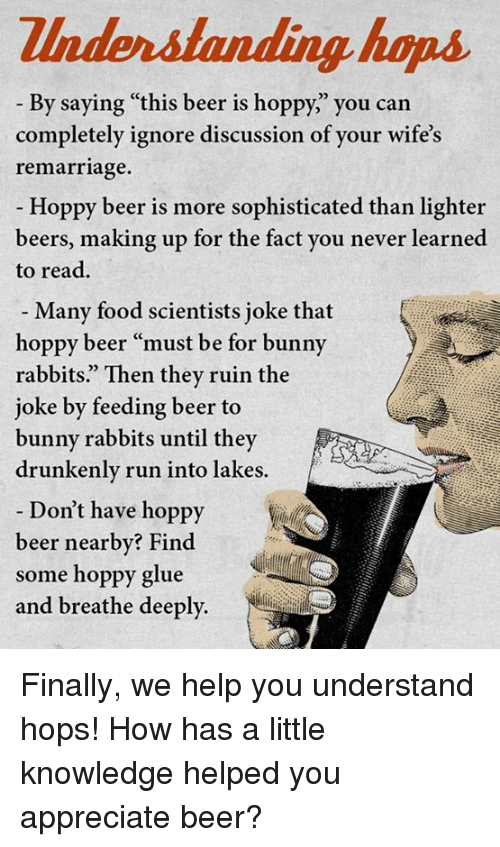 """Bunni: Zlnderstanding house  By saying """"this beer is hoppy, you can  completely ignore discussion of your wife's  remarriage.  Hoppy beer is more sophisticated than lighter  beers, making up for the fact you never learned  to read.  Many food scientists joke that  hoppy beer """"must be for bunny  rabbits."""" Then they ruin the  joke by feeding beer to  bunny rabbits until they  drunkenly run into lakes.  Don't have hoppy  beer nearby? Find  some hoppy glue  and breathe deeply. Finally, we help you understand hops!  How has a little knowledge helped you appreciate beer?"""