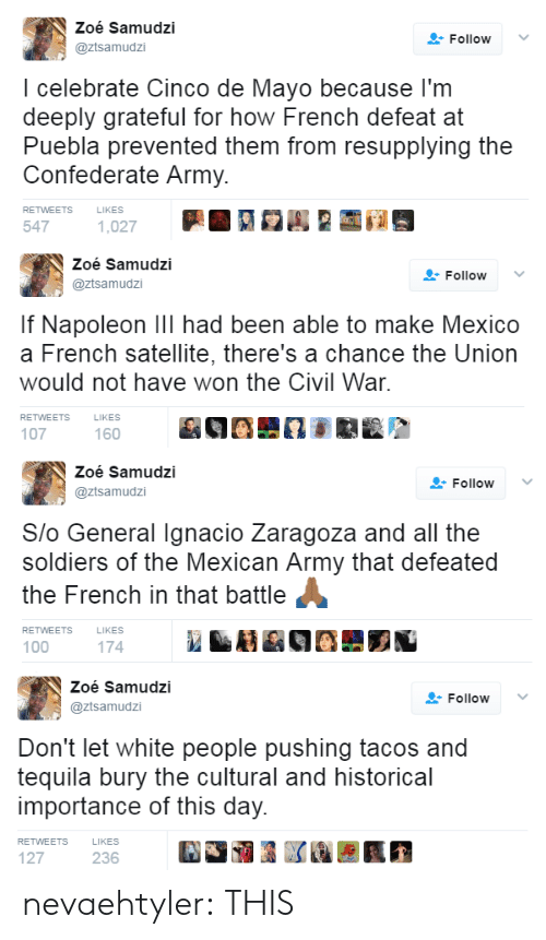 De Mayo: Zoé Samudzi  @ztsamudzi  FollowV  I celebrate Cinco de Mayo because l'm  deeply grateful for how French defeat at  Puebla prevented them from resupplying the  Confederate Army.  RETWEETS  LIKES  547   Zoé Samudzi  @ztsamudzi  Follow ﹀  If Napoleon Ill had been able to make Mexico  a French satellite, there's a chance the Union  would not have won the Civil War  RETWEETS  LIKES  107  160   Zoé Samudzi  @ztsamudzi  Follow  Slo General Ignacio Zaragoza and all the  soldiers of the Mexican Army that defeated  the French in that battle  RETWEETS  LIKES  100  174   Zoé Samudzi  @ztsamudzi  Follow  Don't let white people pushing tacos and  tequila bury the cultural and historical  importance of this day.  RETWEETS  LIKES  127  236 nevaehtyler: THIS